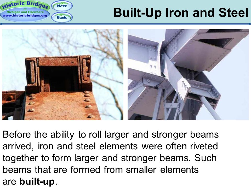 Built-Up Iron and Steel Iron and Steel – Built-Up Before the ability to roll larger and stronger beams arrived, iron and steel elements were often riv