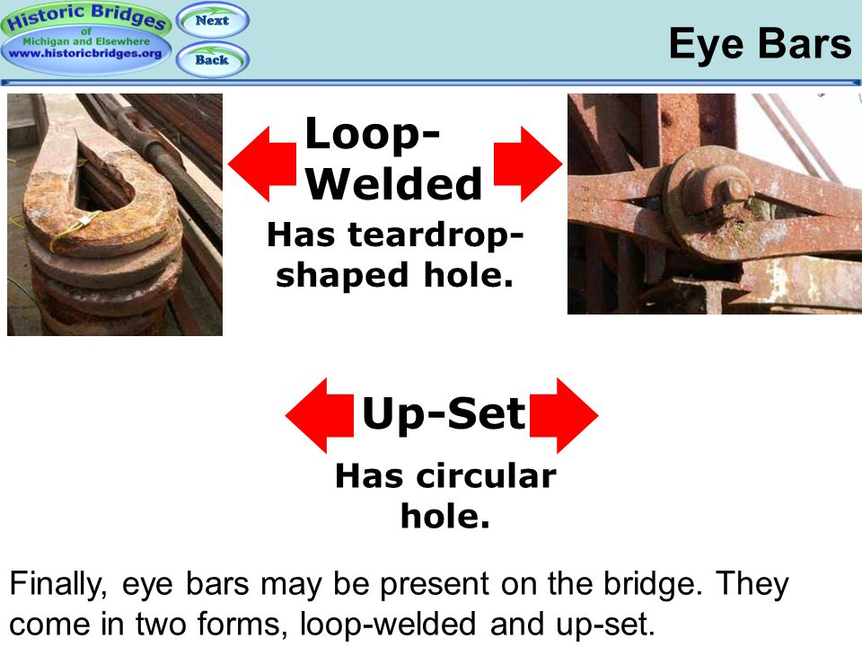 Eye Bars Iron and Steel – Eye Bars Finally, eye bars may be present on the bridge. They come in two forms, loop-welded and up-set. Loop- Welded Up-Set