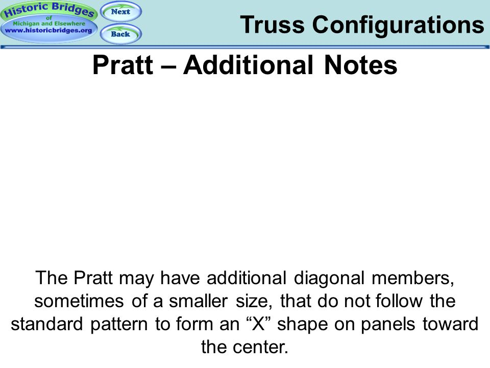 Truss Configurations Pratt – Additional Notes The Pratt may have additional diagonal members, sometimes of a smaller size, that do not follow the stan