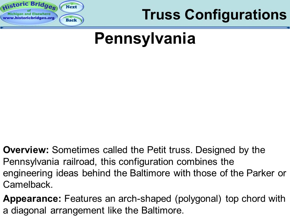 Truss Configurations Pennsylvania Overview: Sometimes called the Petit truss. Designed by the Pennsylvania railroad, this configuration combines the e