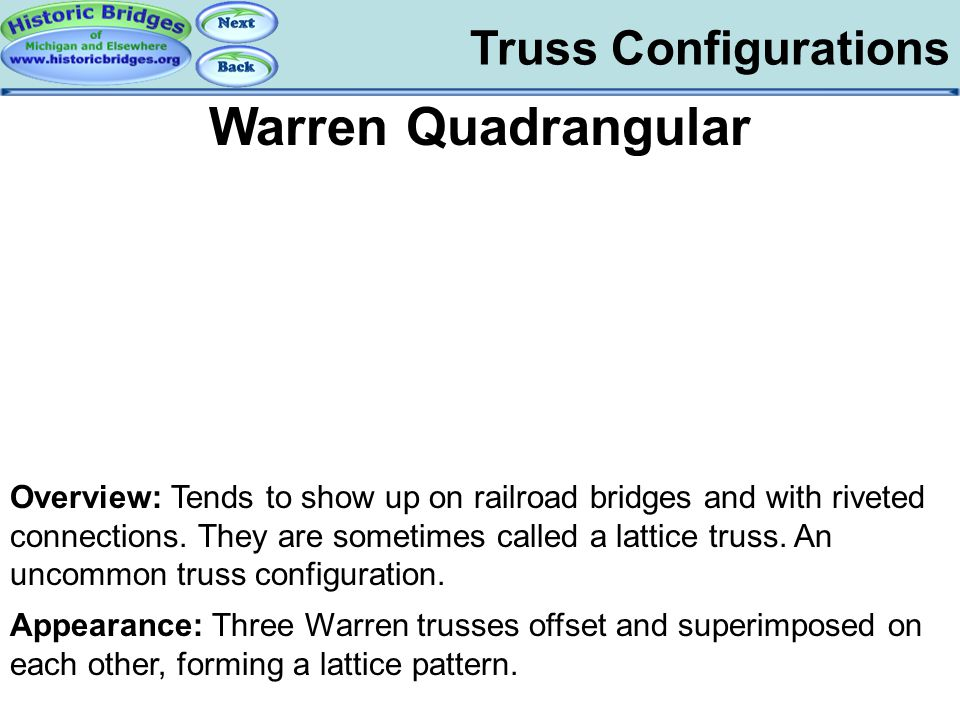Truss Configurations Warren Quadrangular Overview: Tends to show up on railroad bridges and with riveted connections. They are sometimes called a latt