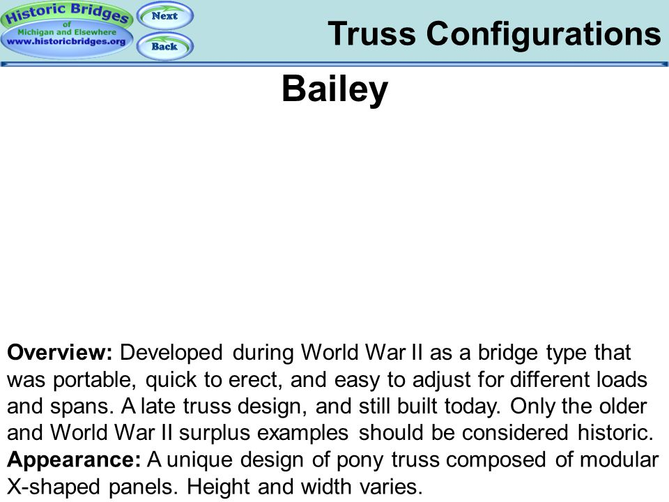 Truss Configurations Bailey Overview: Developed during World War II as a bridge type that was portable, quick to erect, and easy to adjust for differe