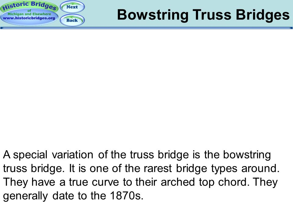 Bowstring Truss Bridges Bowstring: Overview A special variation of the truss bridge is the bowstring truss bridge. It is one of the rarest bridge type