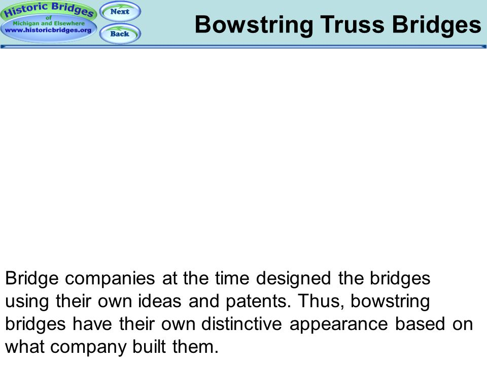 Bowstring Truss Bridges Bowstring: Patents Bridge companies at the time designed the bridges using their own ideas and patents. Thus, bowstring bridge