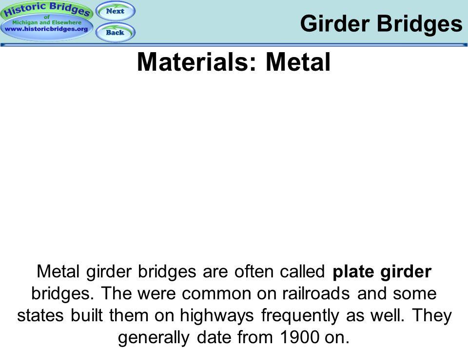 Girder Bridges Materials: Metal Metal girder bridges are often called plate girder bridges. The were common on railroads and some states built them on