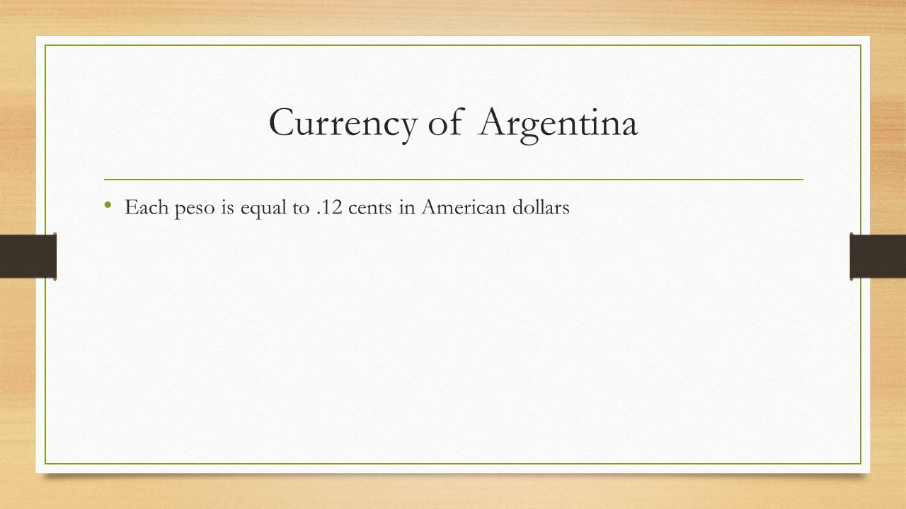 Currency of Argentina Each peso is equal to.12 cents in American dollars