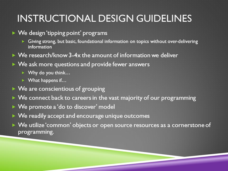 INSTRUCTIONAL DESIGN GUIDELINES  We design 'tipping point' programs  Giving strong, but basic, foundational information on topics without over-delivering information  We research/know 3-4x the amount of information we deliver  We ask more questions and provide fewer answers  Why do you think…  What happens if…  We are conscientious of grouping  We connect back to careers in the vast majority of our programming  We promote a 'do to discover' model  We readily accept and encourage unique outcomes  We utilize 'common' objects or open source resources as a cornerstone of programming.