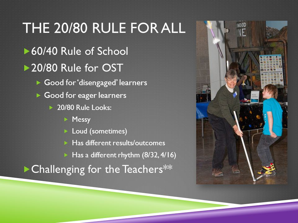 THE 20/80 RULE FOR ALL  60/40 Rule of School  20/80 Rule for OST  Good for 'disengaged' learners  Good for eager learners  20/80 Rule Looks:  Messy  Loud (sometimes)  Has different results/outcomes  Has a different rhythm (8/32, 4/16)  Challenging for the Teachers**