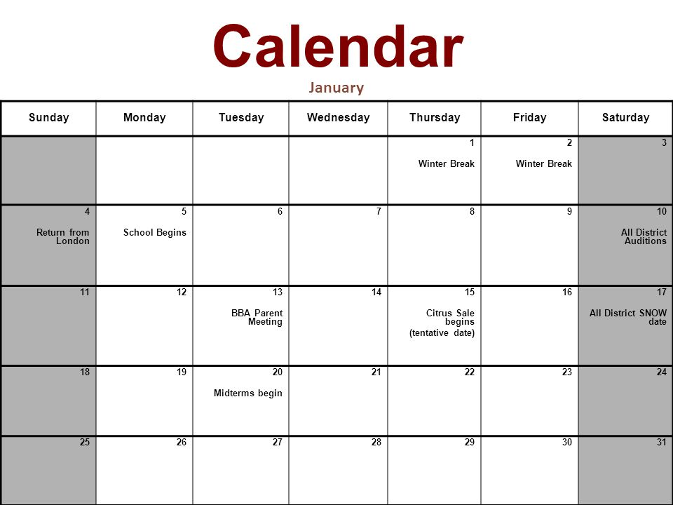 Calendar January SundayMondayTuesdayWednesdayThursdayFridaySaturday 1 Winter Break 2 Winter Break 3 4 Return from London 5 School Begins 6789 10 All District Auditions 1112 13 BBA Parent Meeting 14 15 Citrus Sale begins (tentative date) 16 17 All District SNOW date 1819 20 Midterms begin 21222324 25262728293031