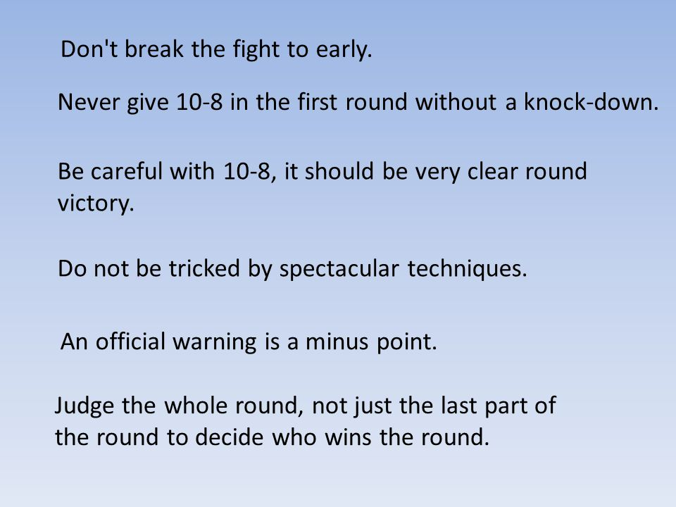 Don t break the fight to early. Never give 10-8 in the first round without a knock-down.