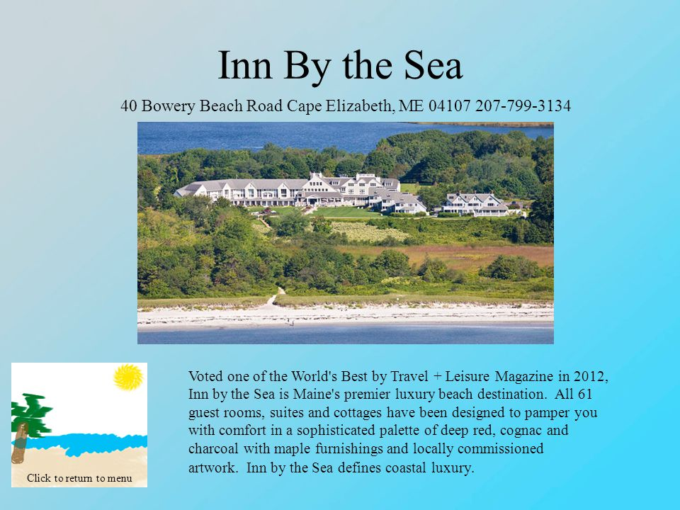 Inn By the Sea Click to return to menu 40 Bowery Beach Road Cape Elizabeth, ME 04107 207-799-3134 Voted one of the World s Best by Travel + Leisure Magazine in 2012, Inn by the Sea is Maine s premier luxury beach destination.