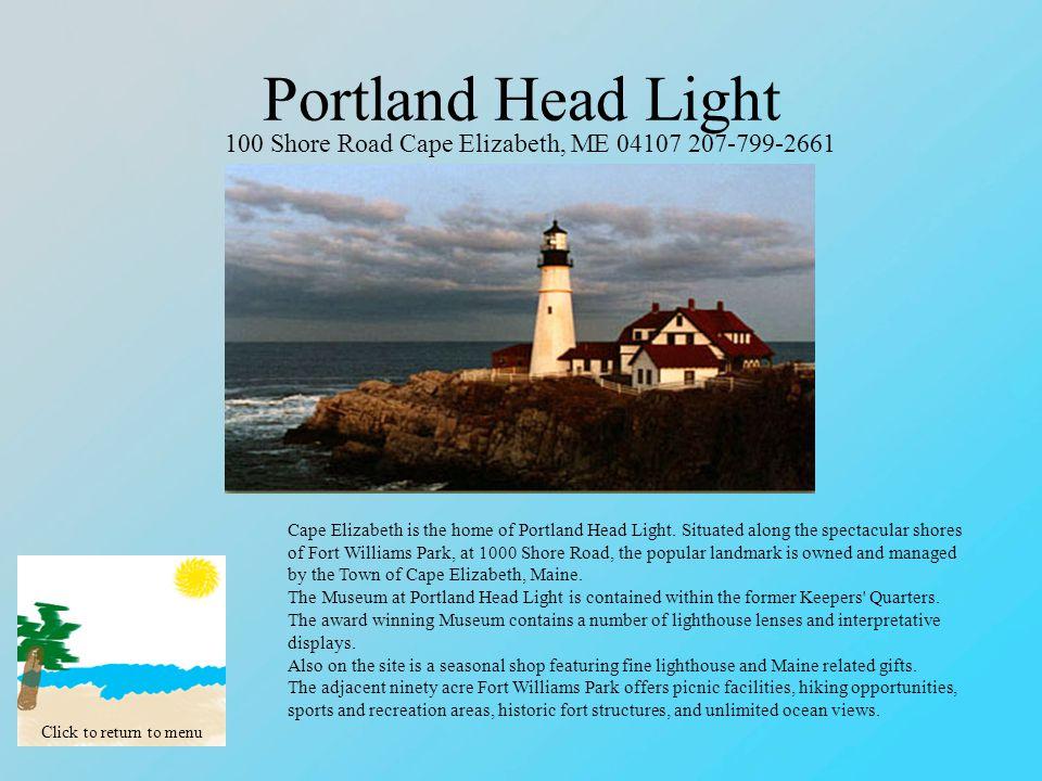 Portland Head Light Click to return to menu 100 Shore Road Cape Elizabeth, ME 04107 207-799-2661 Cape Elizabeth is the home of Portland Head Light.