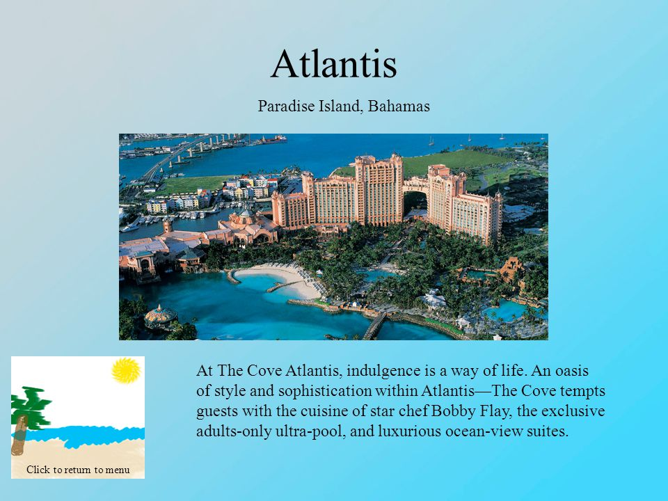 Atlantis Click to return to menu Paradise Island, Bahamas At The Cove Atlantis, indulgence is a way of life.