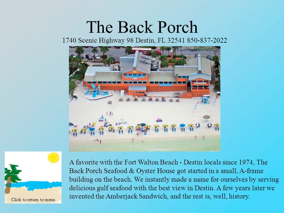The Back Porch Click to return to menu 1740 Scenic Highway 98 Destin, FL 32541 850-837-2022 A favorite with the Fort Walton Beach - Destin locals since 1974, The Back Porch Seafood & Oyster House got started in a small, A-frame building on the beach.