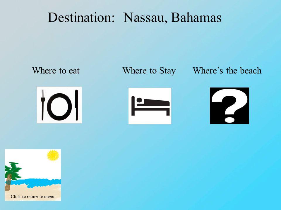 Click to return to menu Destination: Nassau, Bahamas Where to eatWhere to StayWhere's the beach
