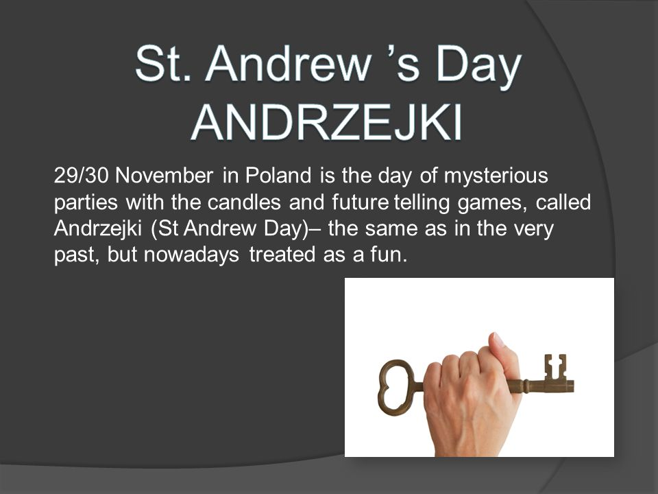 29/30 November in Poland is the day of mysterious parties with the candles and future telling games, called Andrzejki (St Andrew Day)– the same as in the very past, but nowadays treated as a fun.