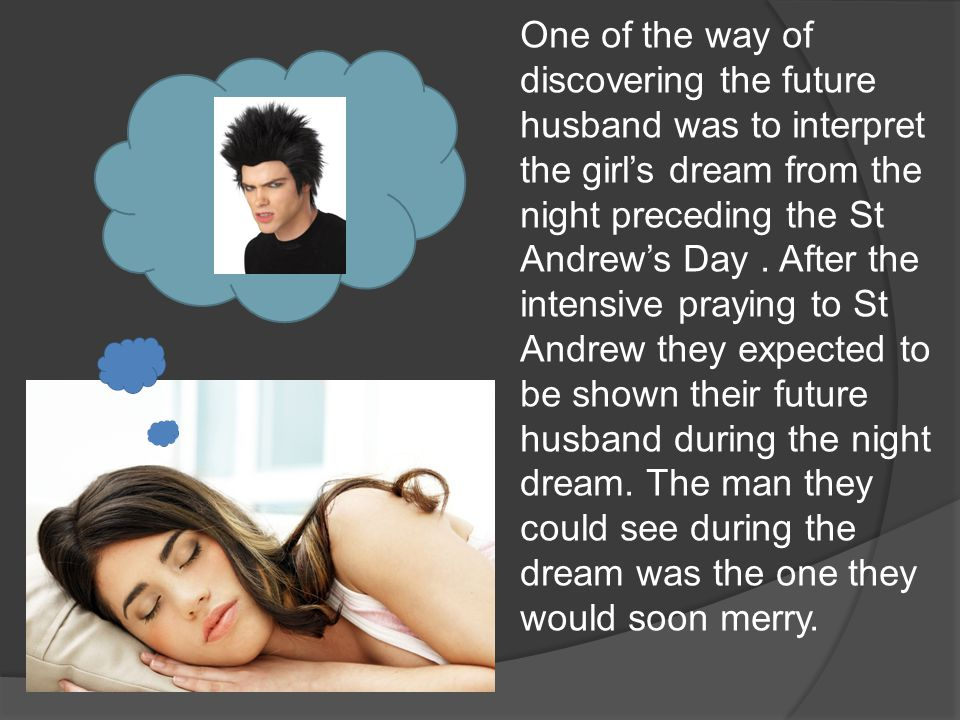 One of the way of discovering the future husband was to interpret the girl's dream from the night preceding the St Andrew's Day.