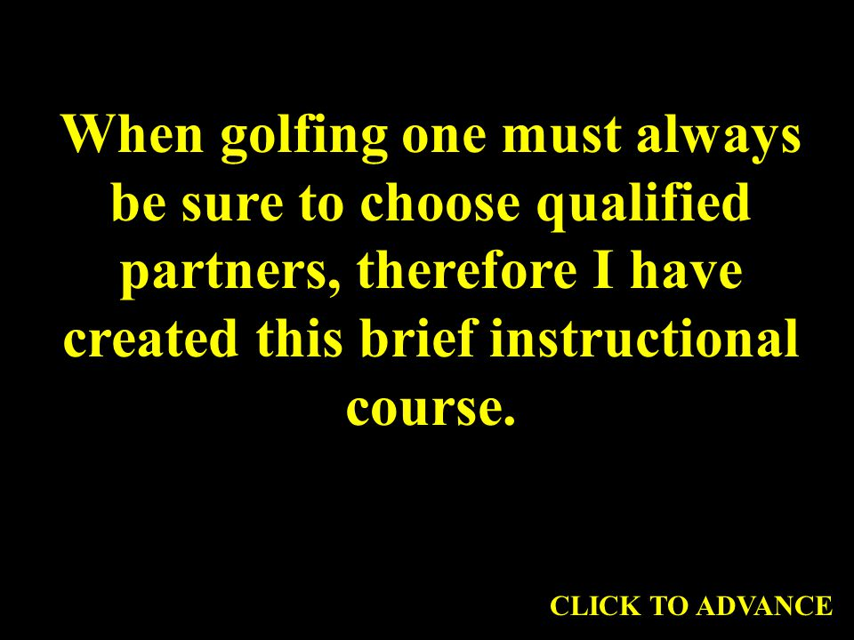 When golfing one must always be sure to choose qualified partners, therefore I have created this brief instructional course.