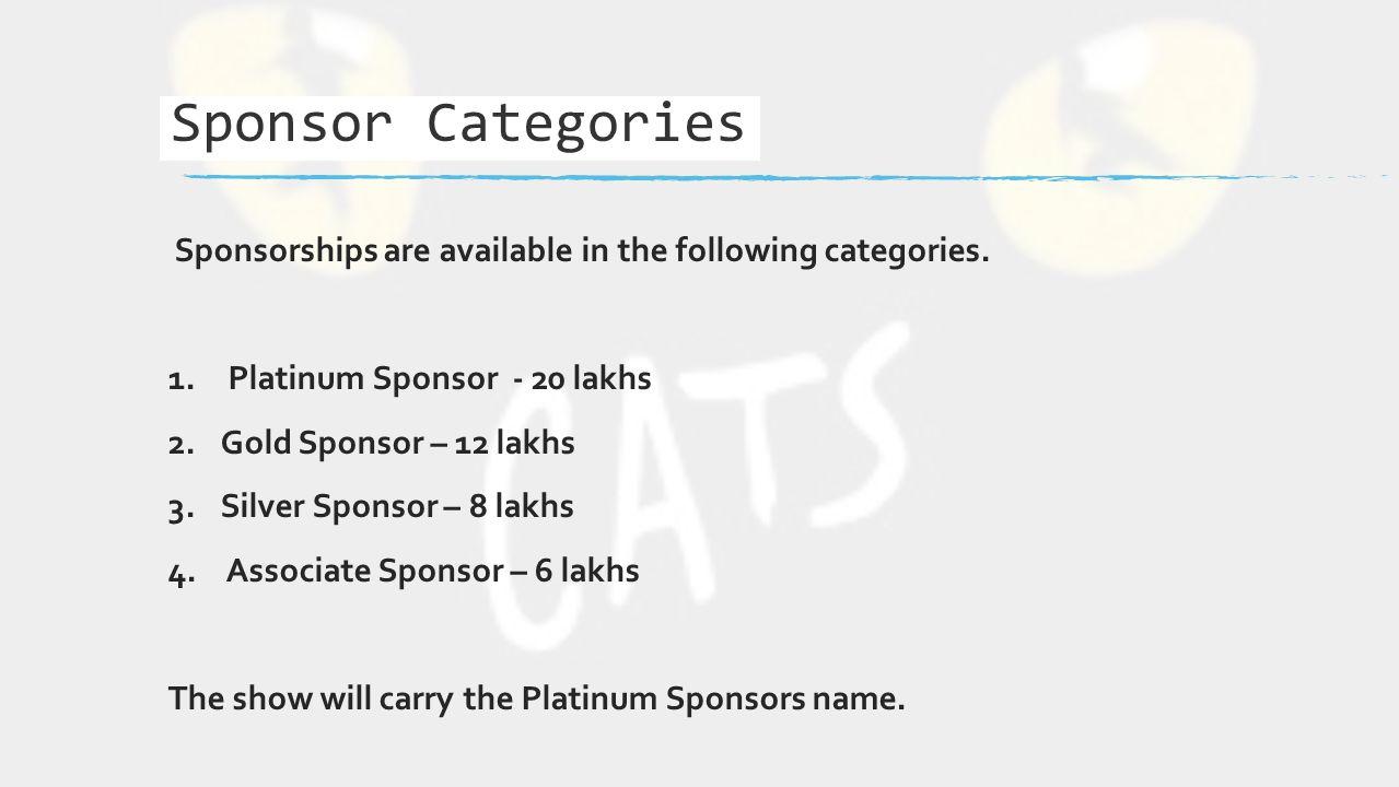 Sponsorships are available in the following categories. 1. Platinum Sponsor - 20 lakhs 2.Gold Sponsor – 12 lakhs 3.Silver Sponsor – 8 lakhs 4. Associa