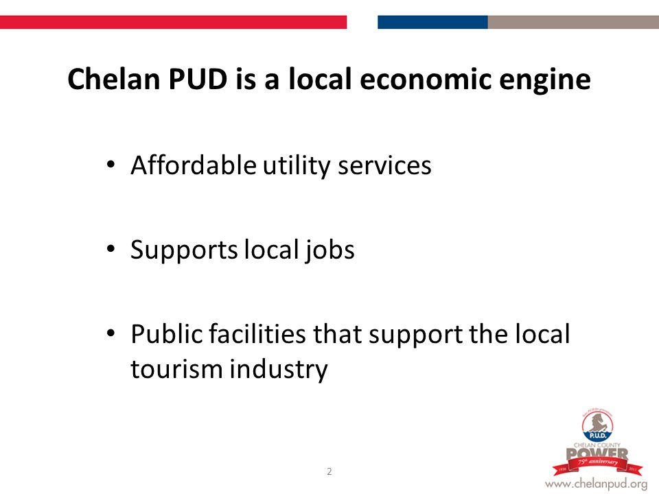 Chelan PUD is a local economic engine Affordable utility services Supports local jobs Public facilities that support the local tourism industry 2