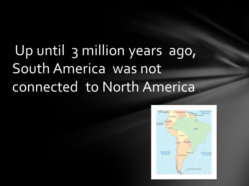 Up until 3 million years ago, South America was not connected to North America.