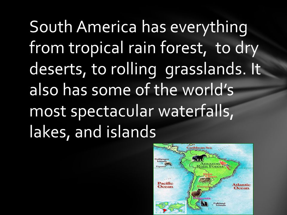 South America has everything from tropical rain forest, to dry deserts, to rolling grasslands.