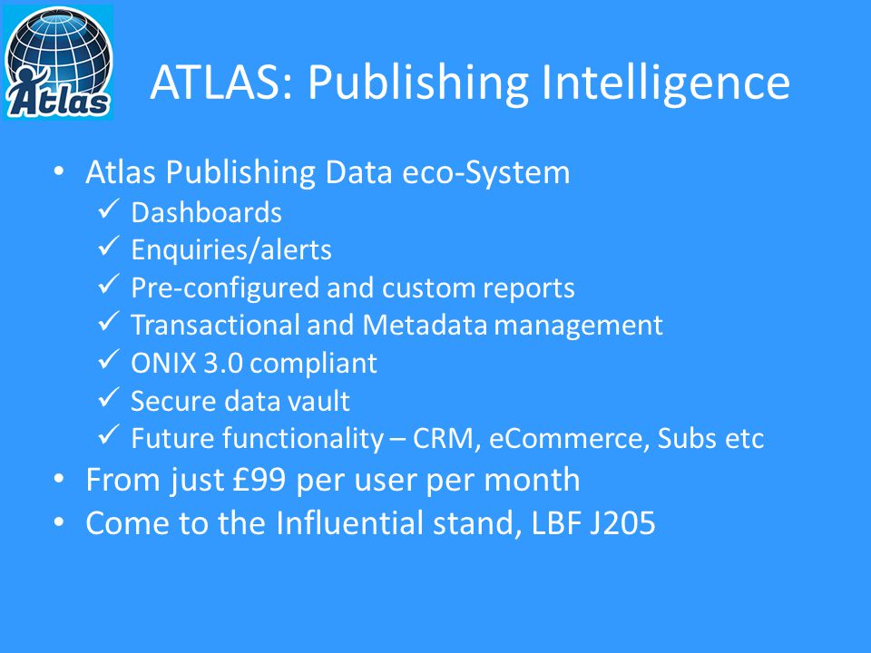 Atlas Publishing Data eco-System Dashboards Enquiries/alerts Pre-configured and custom reports Transactional and Metadata management ONIX 3.0 compliant Secure data vault Future functionality – CRM, eCommerce, Subs etc From just £99 per user per month Come to the Influential stand, LBF J205