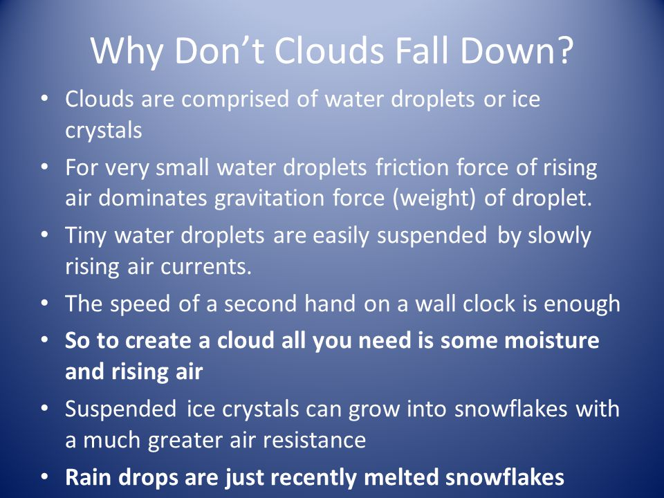 Why Don't Clouds Fall Down? Clouds are comprised of water droplets or ice crystals For very small water droplets friction force of rising air dominate