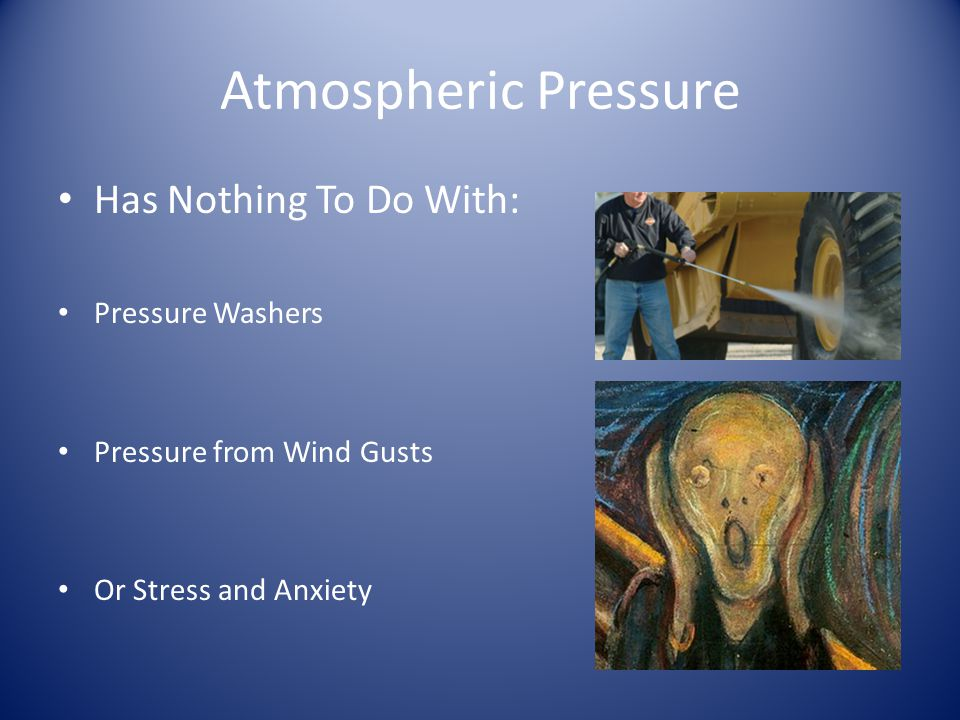Atmospheric Pressure The pressure measured by a barometer is simply the weight of the column of air above it.