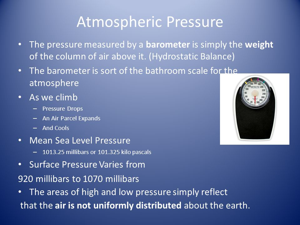 Atmospheric Pressure The pressure measured by a barometer is simply the weight of the column of air above it. (Hydrostatic Balance) The barometer is s