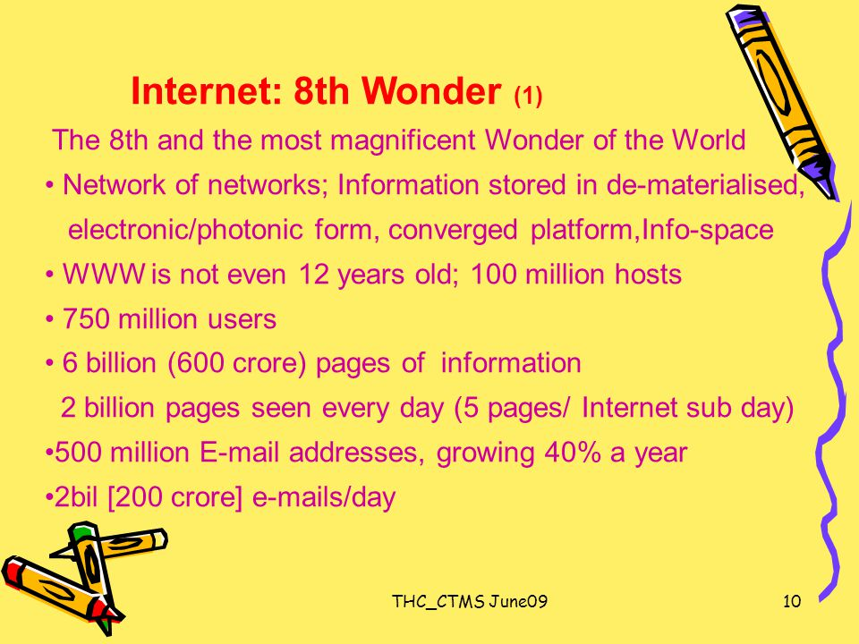 THC_CTMS June0910 Internet: 8th Wonder (1) The 8th and the most magnificent Wonder of the World Network of networks; Information stored in de-materialised, electronic/photonic form, converged platform,Info-space WWW is not even 12 years old; 100 million hosts 750 million users 6 billion (600 crore) pages of information 2 billion pages seen every day (5 pages/ Internet sub day) 500 million E-mail addresses, growing 40% a year 2bil [200 crore] e-mails/day