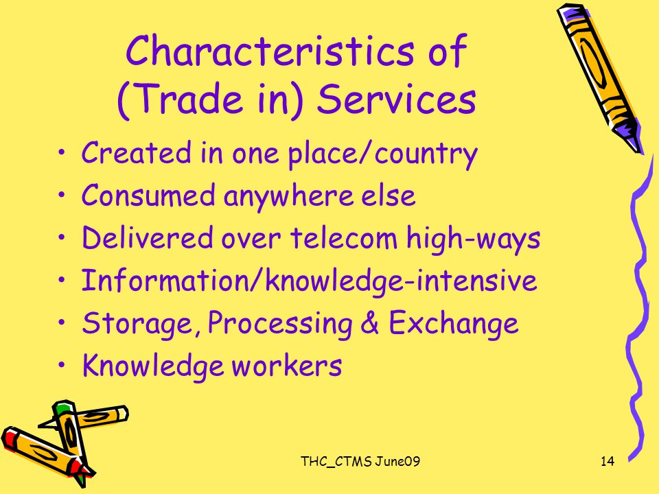 THC_CTMS June0914 Characteristics of (Trade in) Services Created in one place/country Consumed anywhere else Delivered over telecom high-ways Information/knowledge-intensive Storage, Processing & Exchange Knowledge workers