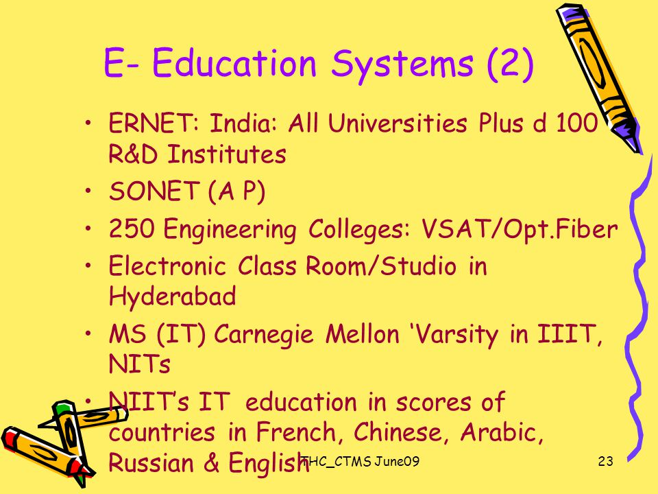 THC_CTMS June0923 E- Education Systems (2) ERNET: India: All Universities Plus d 100 R&D Institutes SONET (A P) 250 Engineering Colleges: VSAT/Opt.Fiber Electronic Class Room/Studio in Hyderabad MS (IT) Carnegie Mellon 'Varsity in IIIT, NITs NIIT's IT education in scores of countries in French, Chinese, Arabic, Russian & English