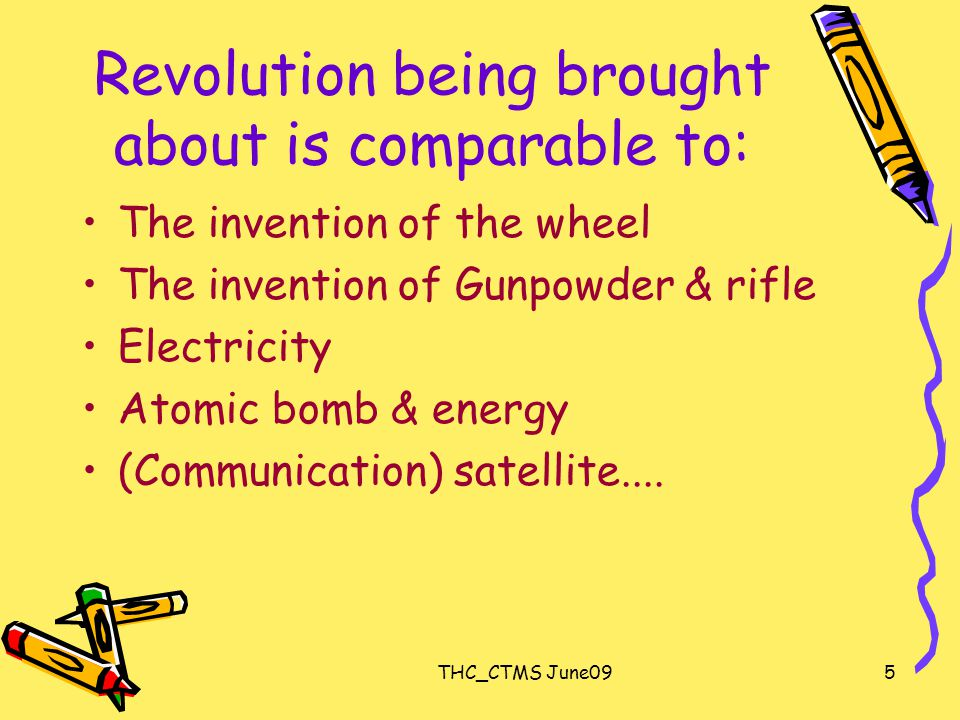 5 Revolution being brought about is comparable to: The invention of the wheel The invention of Gunpowder & rifle Electricity Atomic bomb & energy (Communication) satellite....
