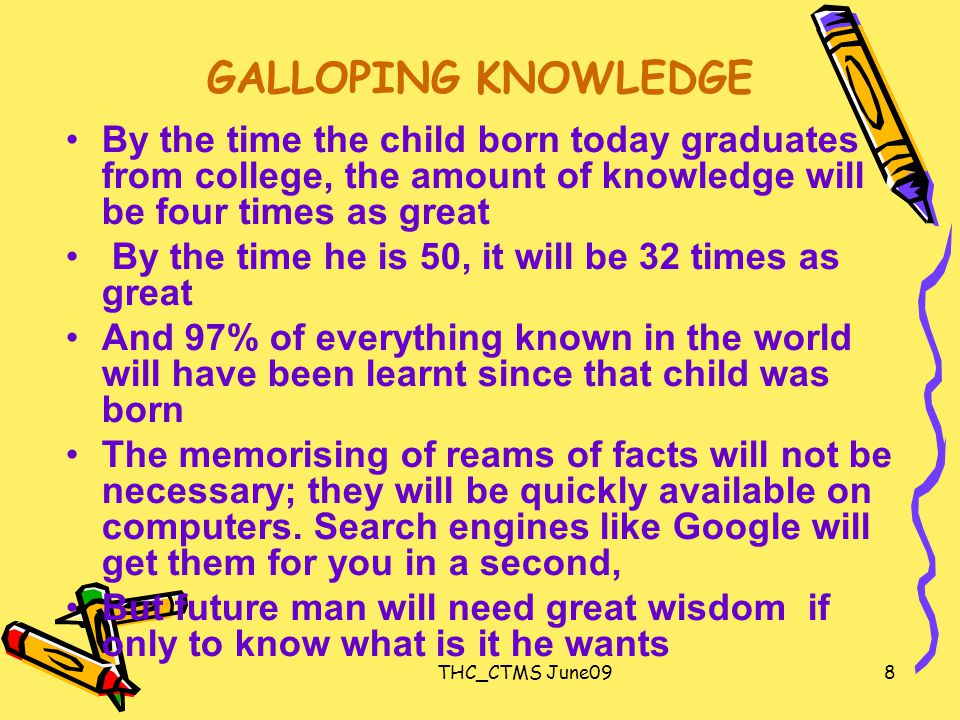 THC_CTMS June098 GALLOPING KNOWLEDGE By the time the child born today graduates from college, the amount of knowledge will be four times as great By the time he is 50, it will be 32 times as great And 97% of everything known in the world will have been learnt since that child was born The memorising of reams of facts will not be necessary; they will be quickly available on computers.