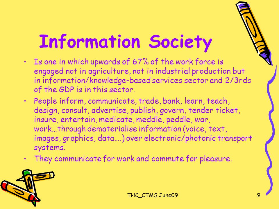 THC_CTMS June099 Information Society Is one in which upwards of 67% of the work force is engaged not in agriculture, not in industrial production but in information/knowledge-based services sector and 2/3rds of the GDP is in this sector.
