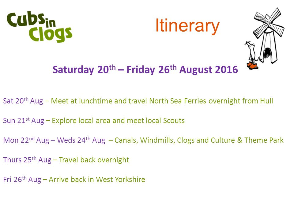 Itinerary Saturday 20 th – Friday 26 th August 2016 Sat 20 th Aug – Meet at lunchtime and travel North Sea Ferries overnight from Hull Sun 21 st Aug – Explore local area and meet local Scouts Mon 22 nd Aug – Weds 24 th Aug – Canals, Windmills, Clogs and Culture & Theme Park Thurs 25 th Aug – Travel back overnight Fri 26 th Aug – Arrive back in West Yorkshire