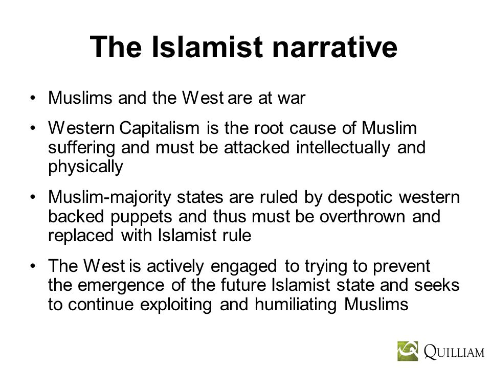 The Islamist narrative Muslims and the West are at war Western Capitalism is the root cause of Muslim suffering and must be attacked intellectually and physically Muslim-majority states are ruled by despotic western backed puppets and thus must be overthrown and replaced with Islamist rule The West is actively engaged to trying to prevent the emergence of the future Islamist state and seeks to continue exploiting and humiliating Muslims