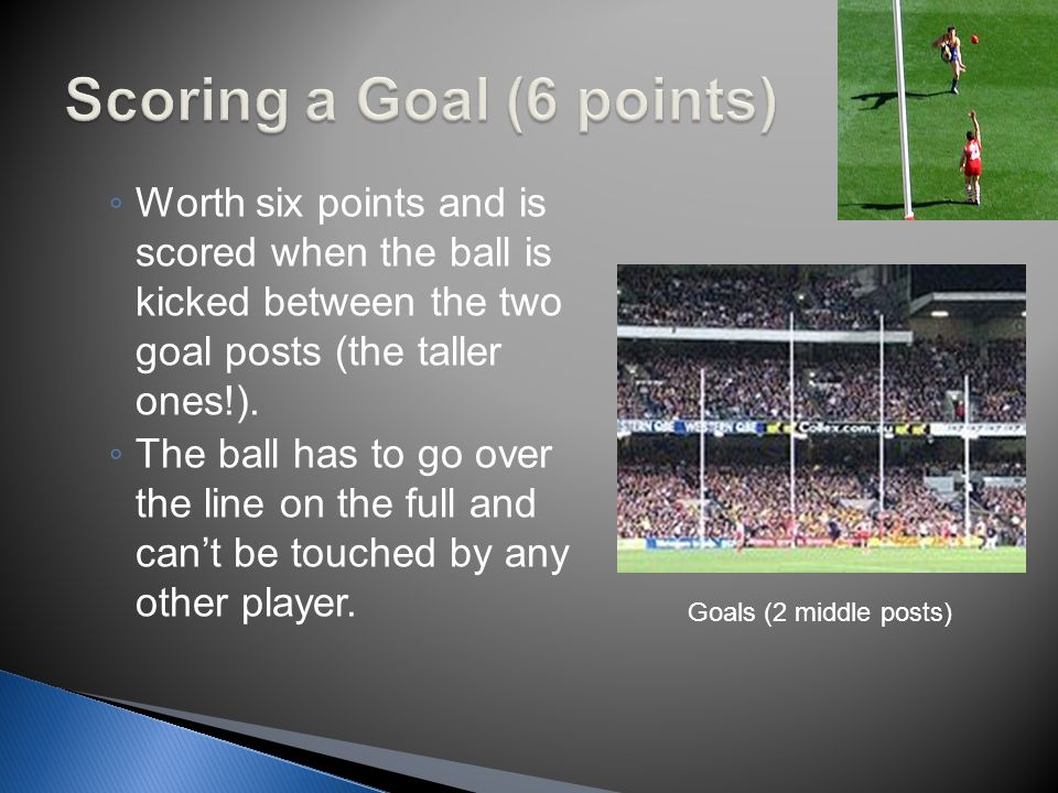 ◦ There are two ways of scoring points: ◦ by either a goal ◦ or a behind.