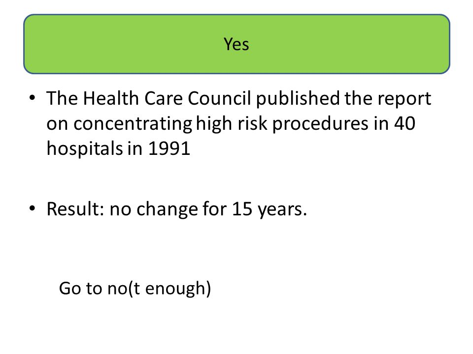 The Health Care Council published the report on concentrating high risk procedures in 40 hospitals in 1991 Result: no change for 15 years. Yes Go to n