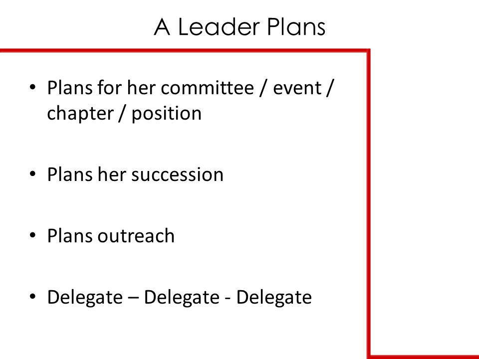 A Leader Plans Plans for her committee / event / chapter / position Plans her succession Plans outreach Delegate – Delegate - Delegate