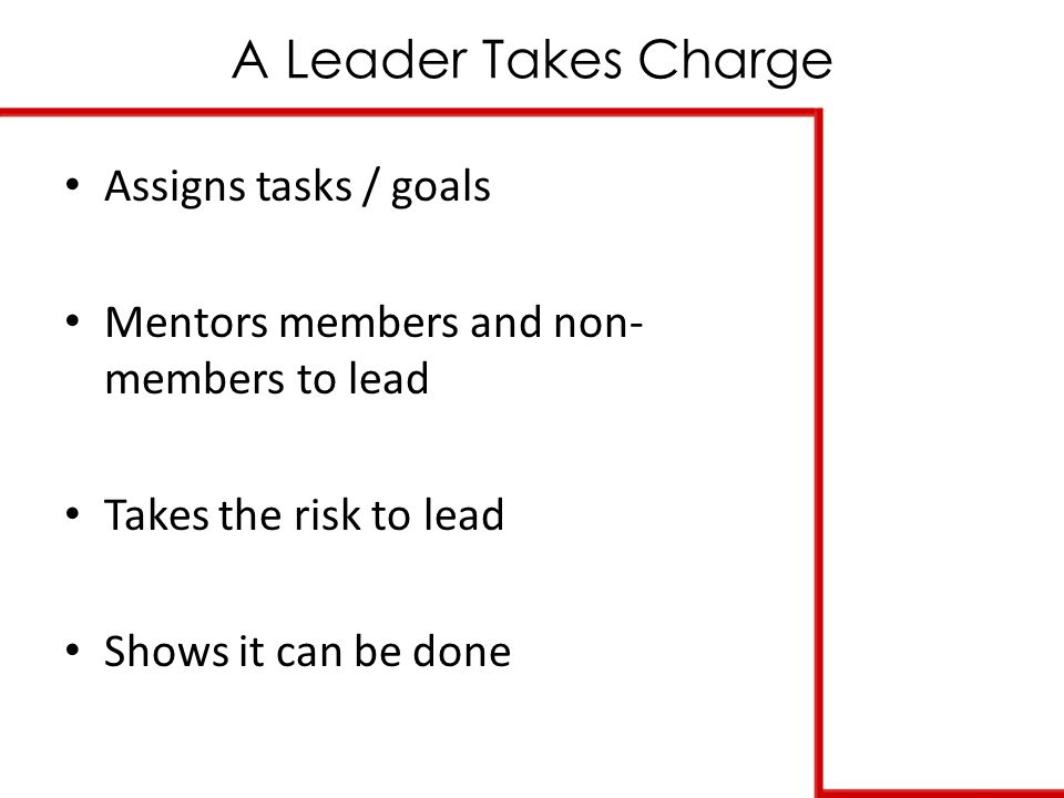 A Leader Takes Charge Assigns tasks / goals Mentors members and non- members to lead Takes the risk to lead Shows it can be done