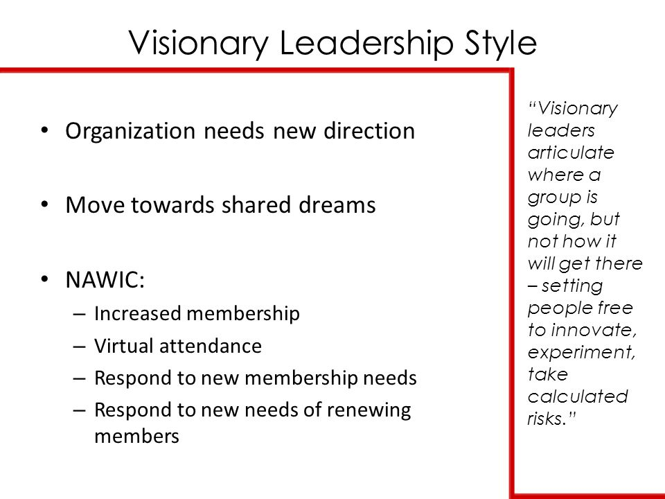 Visionary Leadership Style Visionary leaders articulate where a group is going, but not how it will get there – setting people free to innovate, experiment, take calculated risks. Organization needs new direction Move towards shared dreams NAWIC: – Increased membership – Virtual attendance – Respond to new membership needs – Respond to new needs of renewing members