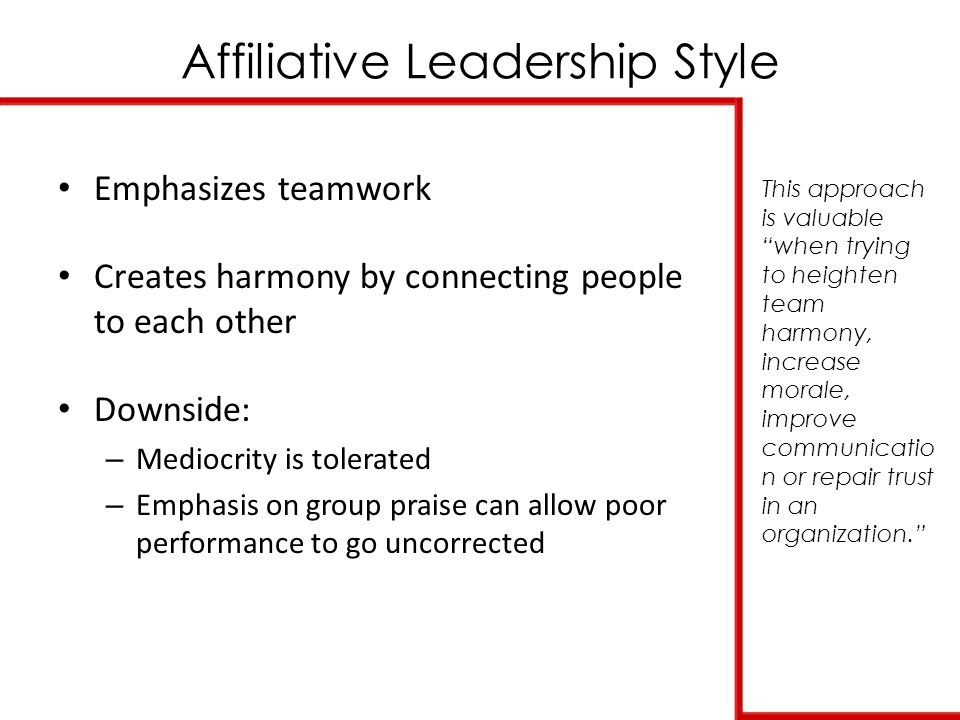 Affiliative Leadership Style This approach is valuable when trying to heighten team harmony, increase morale, improve communicatio n or repair trust in an organization. Emphasizes teamwork Creates harmony by connecting people to each other Downside: – Mediocrity is tolerated – Emphasis on group praise can allow poor performance to go uncorrected