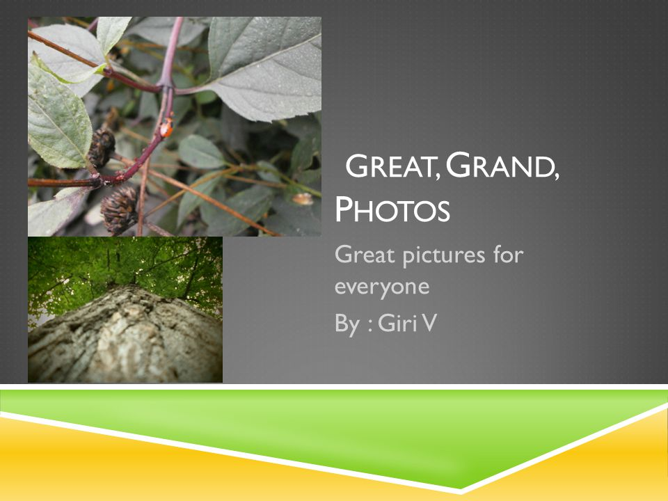 G REAT, G RAND, P HOTOS Great pictures for everyone By : Giri V