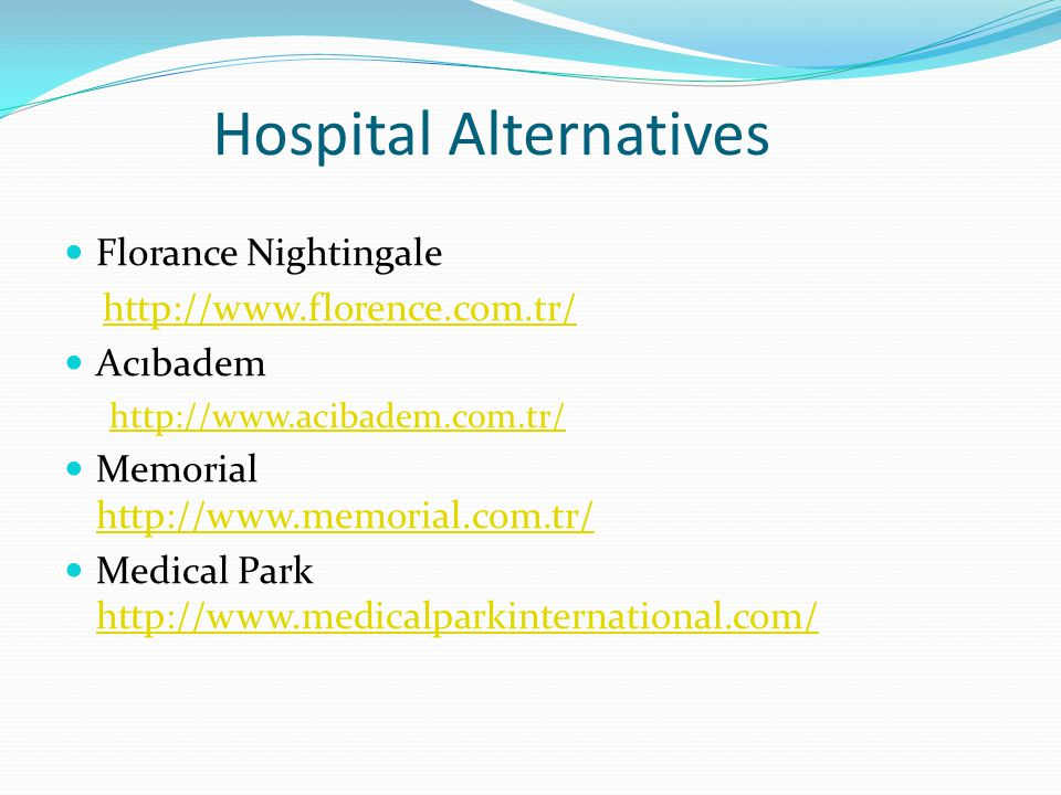 Hospital Alternatives Florance Nightingale http://www.florence.com.tr/ Acıbadem http://www.acibadem.com.tr/ Memorial http://www.memorial.com.tr/ http://www.memorial.com.tr/ Medical Park http://www.medicalparkinternational.com/ http://www.medicalparkinternational.com/