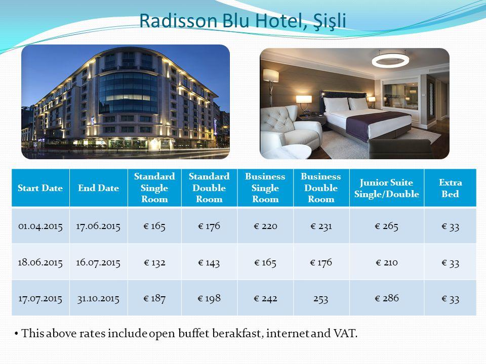 Radisson Blu Hotel, Şişli Start DateEnd Date Standard Single Room Standard Double Room Business Single Room Business Double Room Junior Suite Single/Double Extra Bed 01.04.201517.06.2015€ 165€ 176€ 220€ 231€ 265€ 33 18.06.201516.07.2015€ 132€ 143€ 165€ 176€ 210€ 33 17.07.201531.10.2015€ 187€ 198€ 242253€ 286€ 33 This above rates include open buffet berakfast, internet and VAT.