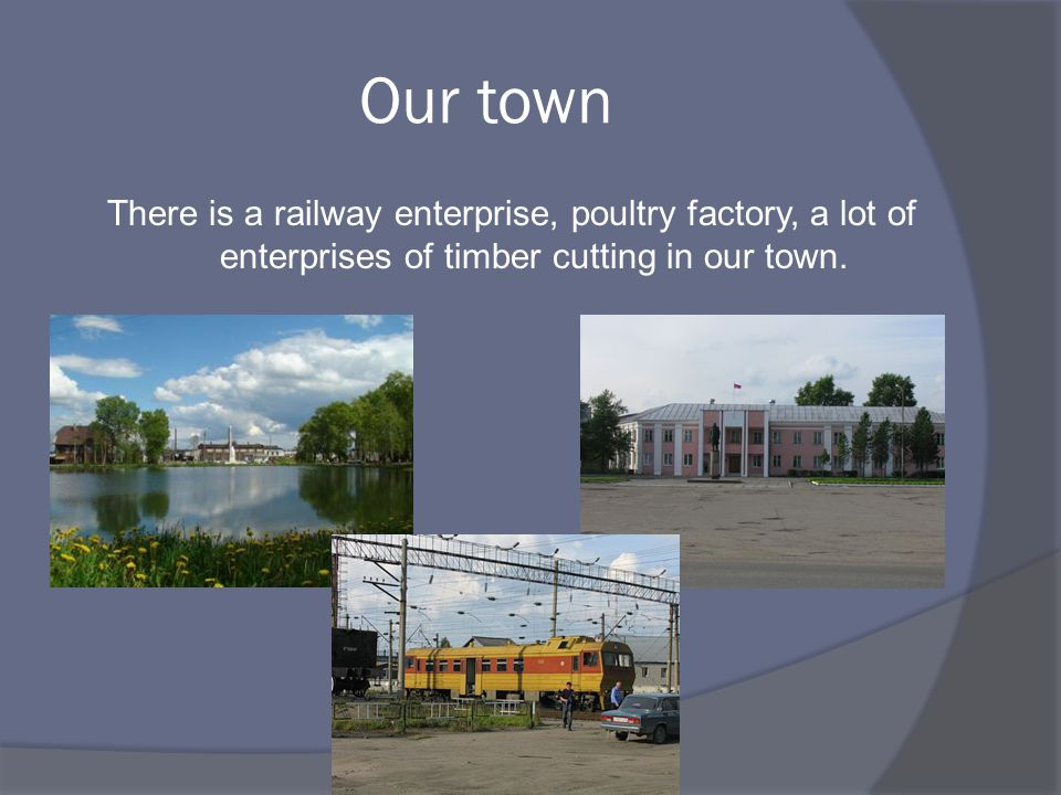 Our town There is a railway enterprise, poultry factory, a lot of enterprises of timber cutting in our town.