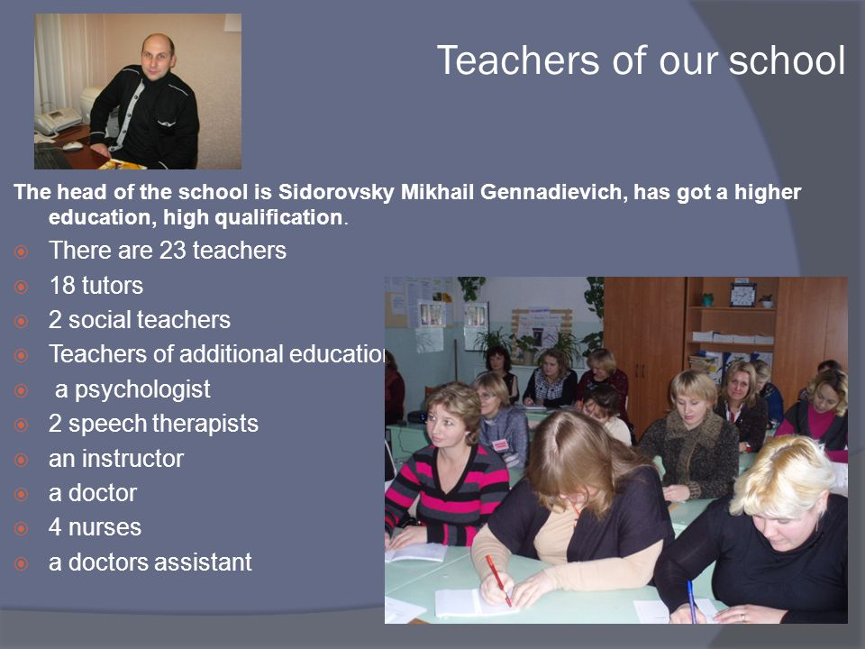 Teachers of our school The head of the school is Sidorovsky Mikhail Gennadievich, has got a higher education, high qualification.