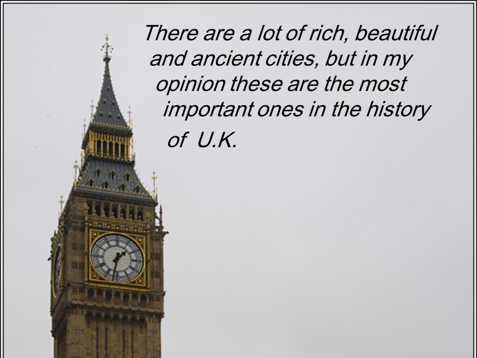 There are a lot of rich, beautiful. and ancient cities, but in my. opinion these are the most. important ones in the history. of U.K.